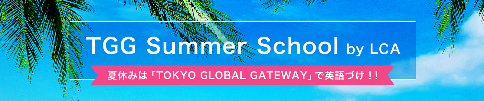 TGG Summer School by LCA 夏休みは「TOKYO GLOBAL GATEWAY」で英語づけ!!